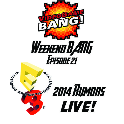 Call Out My Name By The Weekend: Weekend BANG! Episode 21: E3 2014 Rumors Live