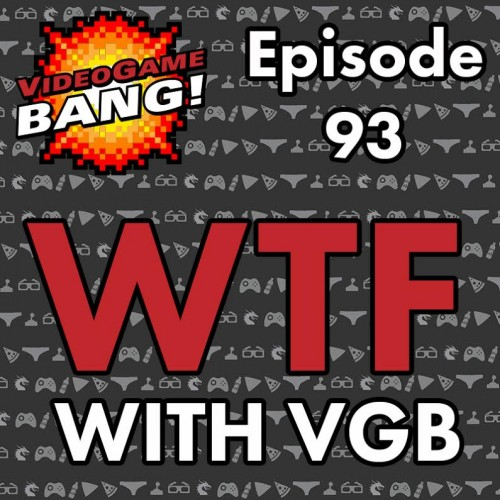 Videogame BANG! Episode 93: WTF with VGB