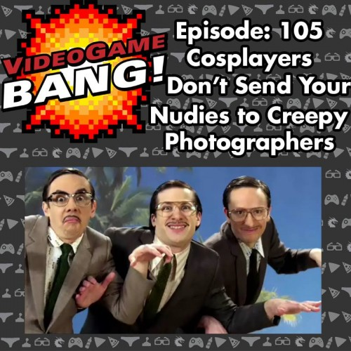 Videogame BANG Episode 105: Cosplayers, Don't Send Your Nudies to Creepy Photographers