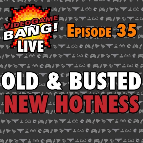 Videogame BANG! Live #35: Old & Busted, New Hotness