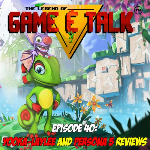 Game & Talk Ep. 40: Yooka-Laylee and Persona 5 reviews