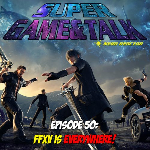 Game & Talk Ep. 50: Final Fantasy XV Is Everywhere!